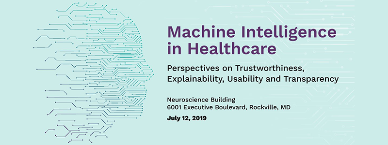 """Machine Intelligence in Healthcare: Perspectives on Trustworthiness, Explainability, Usability and Transparency"""" to be held on July 12, 2019 at the Neuroscience Center, National Institutes of Health, 6001 Executive Blvd, Rockville, Maryland 20852"""