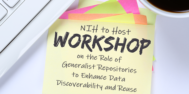 NIH to Host Workshop on Role of Generalist Repositories to Enhance Data Discoverability and Reuse